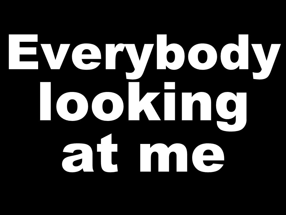 Everybody looking at me