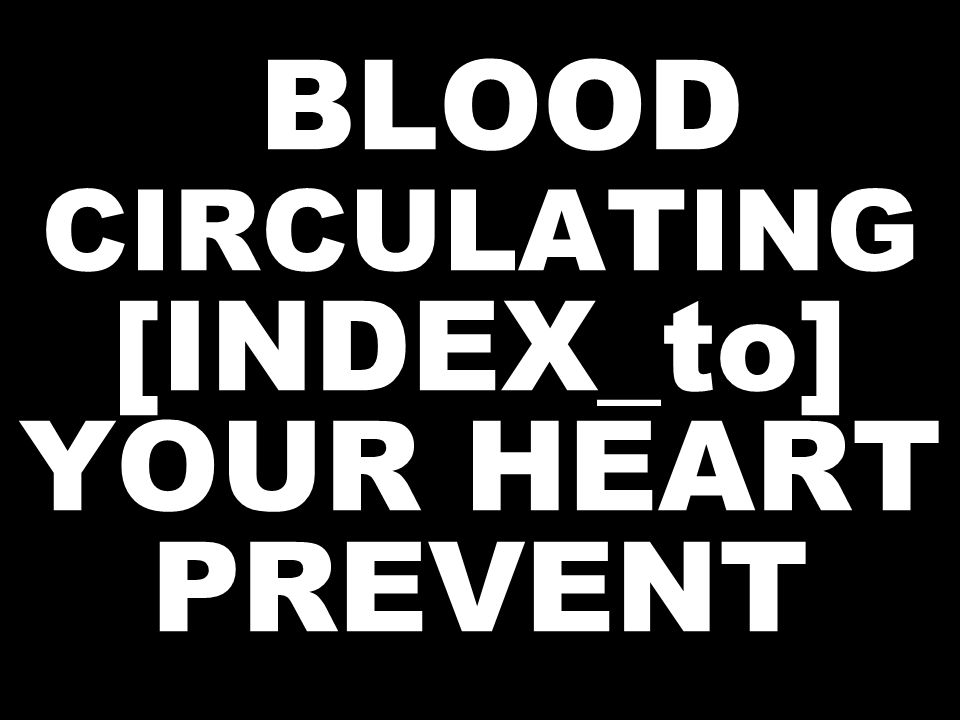 BLOOD CIRCULATING [INDEX_to] YOUR HEART PREVENT