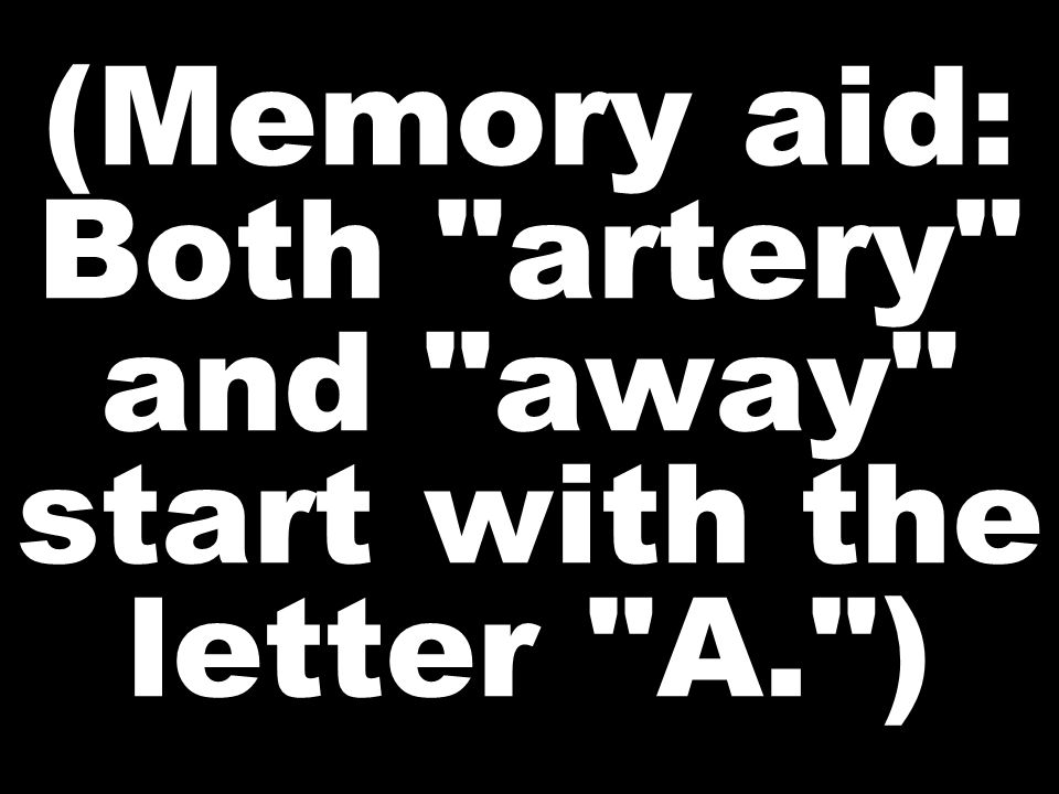 (Memory aid: Both artery and away start with the letter A. )