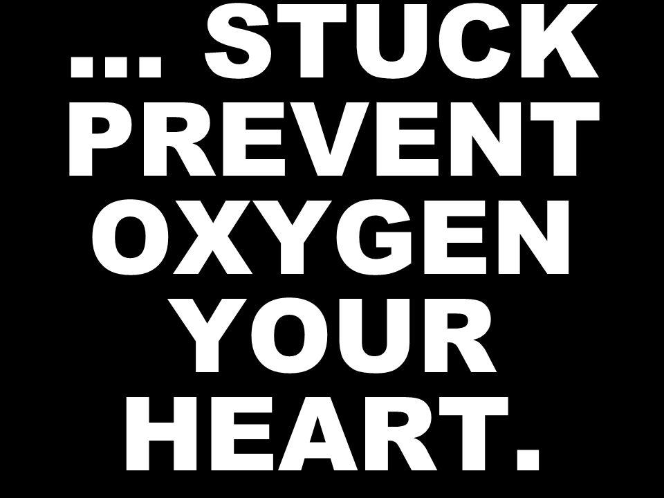 … STUCK PREVENT OXYGEN YOUR HEART.