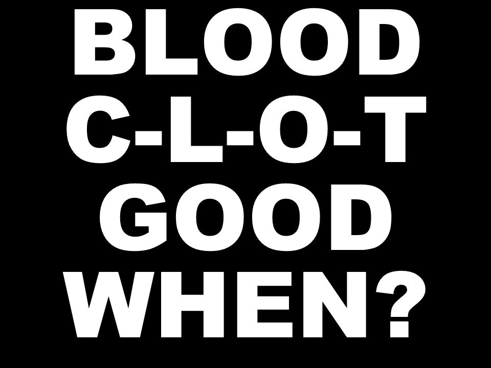 BLOOD C-L-O-T GOOD WHEN?