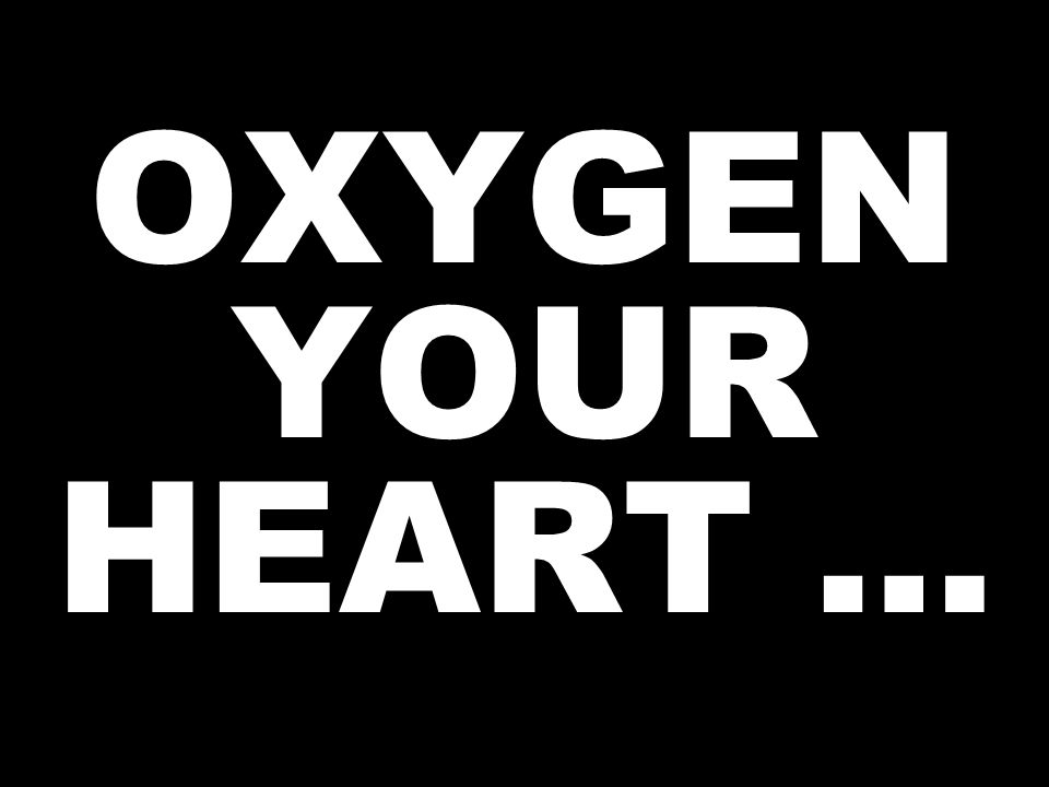 OXYGEN YOUR HEART …