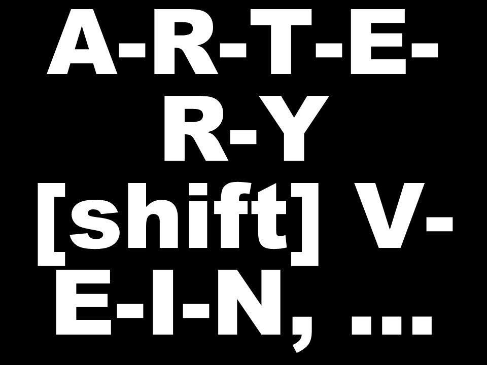 A-R-T-E- R-Y [shift] V- E-I-N, …