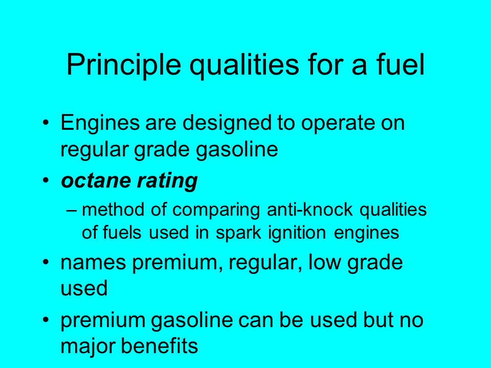 Principle qualities for a fuel Engines are designed to operate on regular grade gasoline octane rating –method of comparing anti-knock qualities of fuels used in spark ignition engines names premium, regular, low grade used premium gasoline can be used but no major benefits
