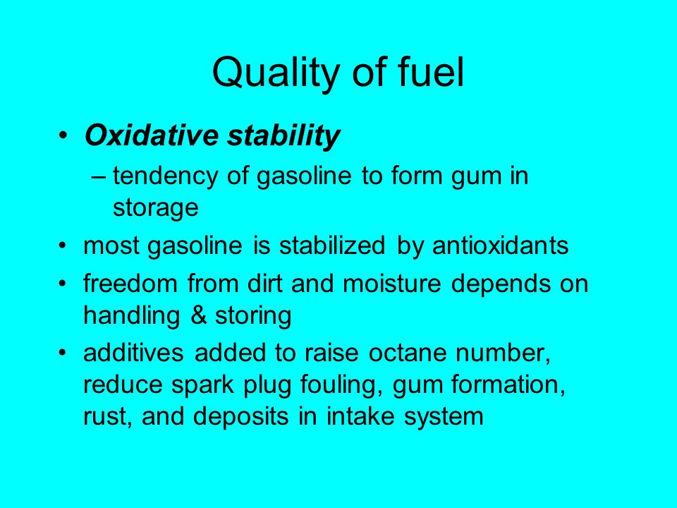 Quality of fuel Oxidative stability –tendency of gasoline to form gum in storage most gasoline is stabilized by antioxidants freedom from dirt and moisture depends on handling & storing additives added to raise octane number, reduce spark plug fouling, gum formation, rust, and deposits in intake system