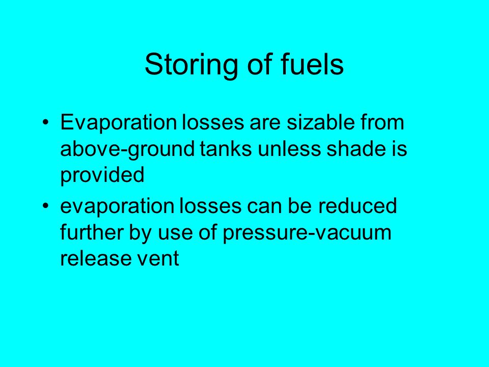 Storing of fuels Evaporation losses are sizable from above-ground tanks unless shade is provided evaporation losses can be reduced further by use of pressure-vacuum release vent