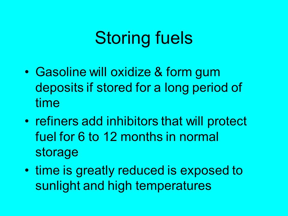Storing fuels Gasoline will oxidize & form gum deposits if stored for a long period of time refiners add inhibitors that will protect fuel for 6 to 12 months in normal storage time is greatly reduced is exposed to sunlight and high temperatures