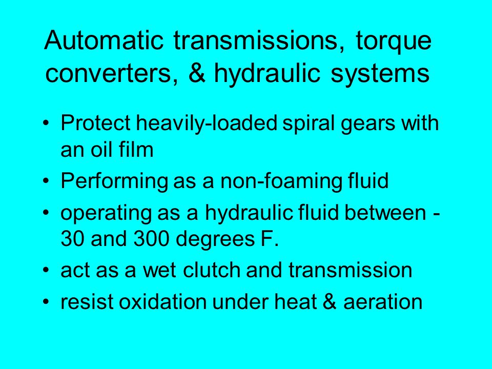 Automatic transmissions, torque converters, & hydraulic systems Protect heavily-loaded spiral gears with an oil film Performing as a non-foaming fluid operating as a hydraulic fluid between - 30 and 300 degrees F.