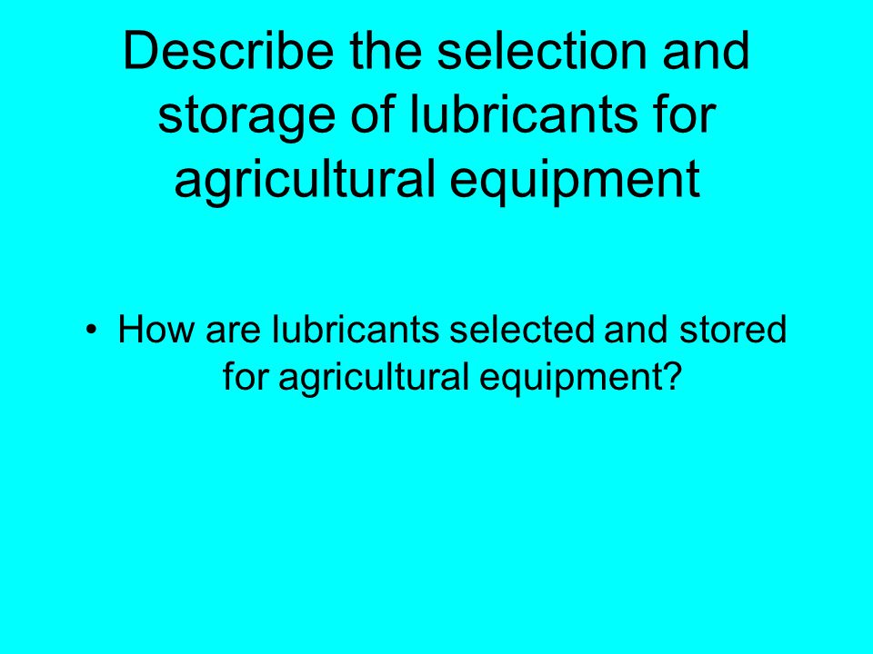 Describe the selection and storage of lubricants for agricultural equipment How are lubricants selected and stored for agricultural equipment?