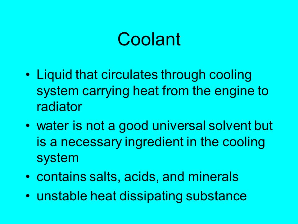 Coolant Liquid that circulates through cooling system carrying heat from the engine to radiator water is not a good universal solvent but is a necessary ingredient in the cooling system contains salts, acids, and minerals unstable heat dissipating substance