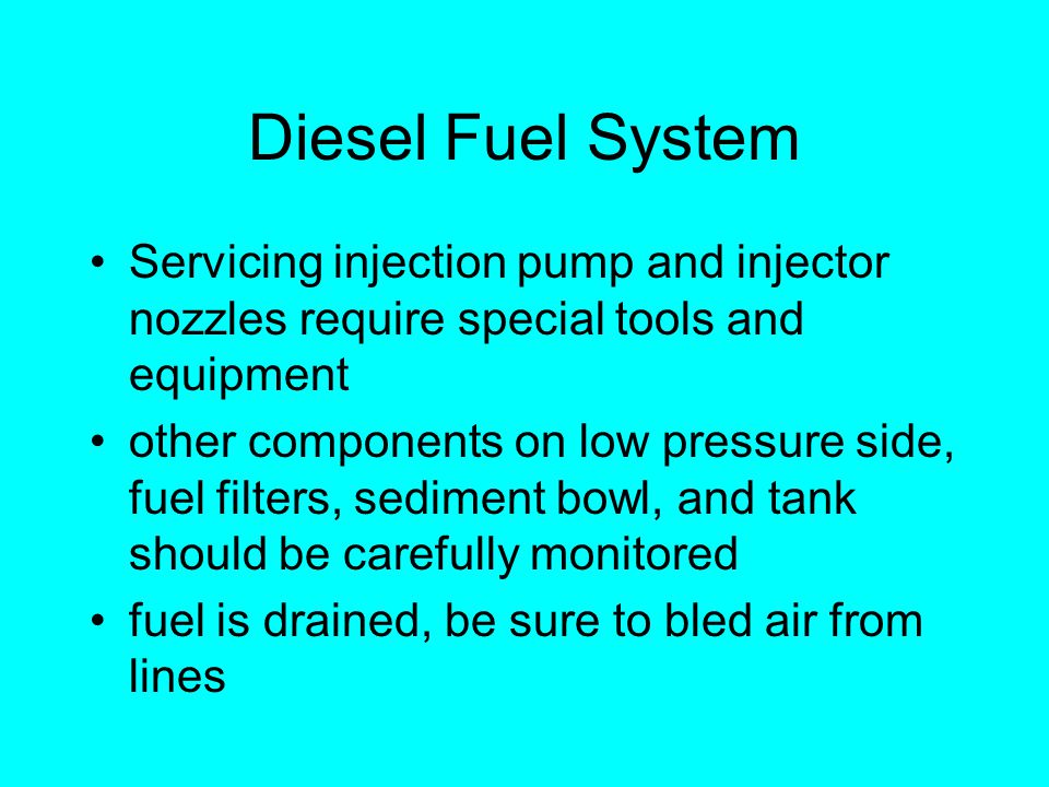 Diesel Fuel System Servicing injection pump and injector nozzles require special tools and equipment other components on low pressure side, fuel filters, sediment bowl, and tank should be carefully monitored fuel is drained, be sure to bled air from lines