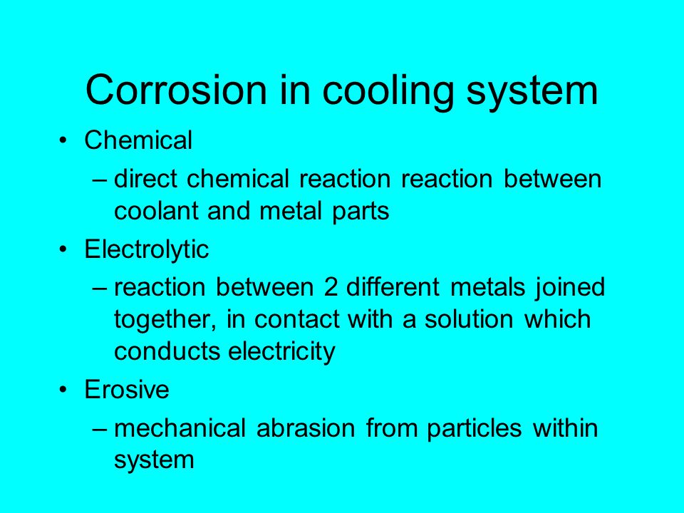 Corrosion in cooling system Chemical –direct chemical reaction reaction between coolant and metal parts Electrolytic –reaction between 2 different metals joined together, in contact with a solution which conducts electricity Erosive –mechanical abrasion from particles within system