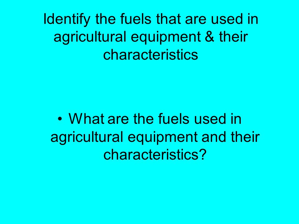 Identify the fuels that are used in agricultural equipment & their characteristics What are the fuels used in agricultural equipment and their characteristics?