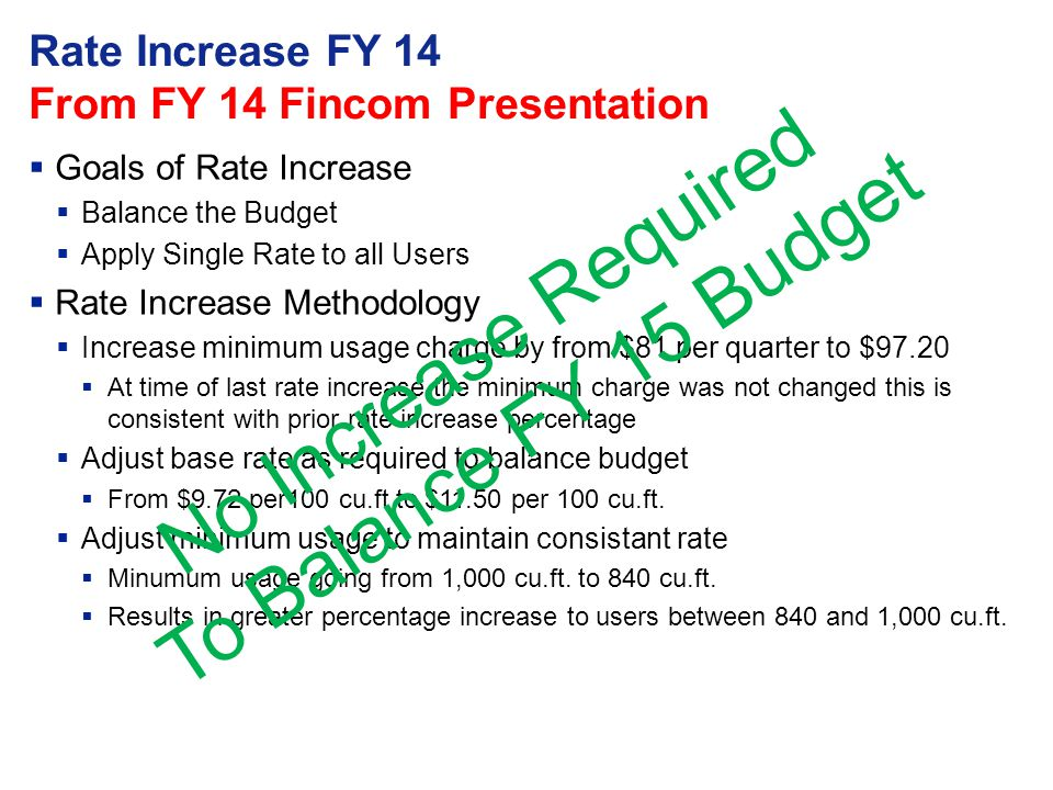 Rate Increase FY 14 From FY 14 Fincom Presentation  Goals of Rate Increase  Balance the Budget  Apply Single Rate to all Users  Rate Increase Methodology  Increase minimum usage charge by from $81 per quarter to $97.20  At time of last rate increase the minimum charge was not changed this is consistent with prior rate increase percentage  Adjust base rate as required to balance budget  From $9.72 per100 cu.ft to $11.50 per 100 cu.ft.