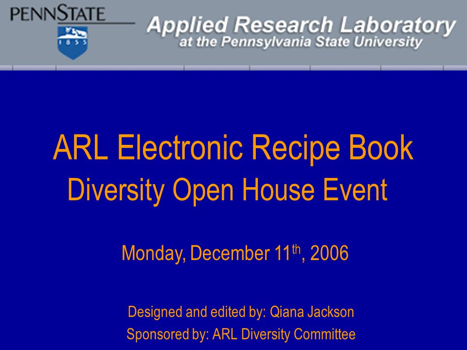 ARL Electronic Recipe Book Designed and edited by: Qiana Jackson Sponsored by: ARL Diversity Committee Diversity Open House Event Monday, December 11 th, 2006