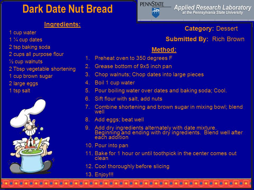 Dark Date Nut Bread Category: Dessert Ingredients: 1 cup water 1 ¼ cup dates 2 tsp baking soda 2 cups all purpose flour ½ cup walnuts 2 Tbsp vegetable shortening 1 cup brown sugar 2 large eggs 1 tsp salt Method: 1.Preheat oven to 350 degrees F 2.Grease bottom of 9x5 inch pan 3.Chop walnuts; Chop dates into large pieces 4.Boil 1 cup water 5.Pour boiling water over dates and baking soda; Cool.