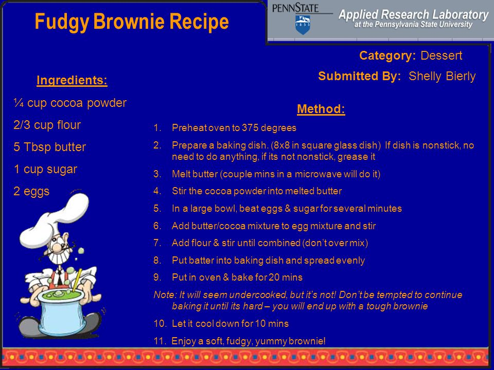 Fudgy Brownie Recipe Category: Dessert Ingredients: ¼ cup cocoa powder 2/3 cup flour 5 Tbsp butter 1 cup sugar 2 eggs Method: 1.Preheat oven to 375 degrees 2.Prepare a baking dish.
