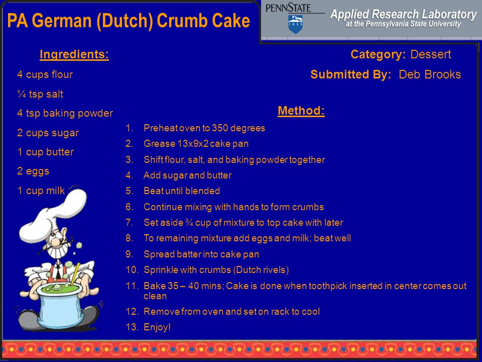 PA German (Dutch) Crumb Cake Category: DessertIngredients: 4 cups flour ¼ tsp salt 4 tsp baking powder 2 cups sugar 1 cup butter 2 eggs 1 cup milk Method: 1.Preheat oven to 350 degrees 2.Grease 13x9x2 cake pan 3.Shift flour, salt, and baking powder together 4.Add sugar and butter 5.Beat until blended 6.Continue mixing with hands to form crumbs 7.Set aside ¾ cup of mixture to top cake with later 8.To remaining mixture add eggs and milk; beat well 9.Spread batter into cake pan 10.Sprinkle with crumbs (Dutch rivels) 11.Bake 35 – 40 mins; Cake is done when toothpick inserted in center comes out clean 12.Remove from oven and set on rack to cool 13.Enjoy.