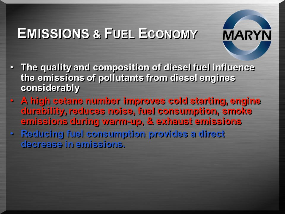 E MISSIONS & F UEL E CONOMY The quality and composition of diesel fuel influence the emissions of pollutants from diesel engines considerably A high cetane number improves cold starting, engine durability, reduces noise, fuel consumption, smoke emissions during warm-up, & exhaust emissions Reducing fuel consumption provides a direct decrease in emissions.