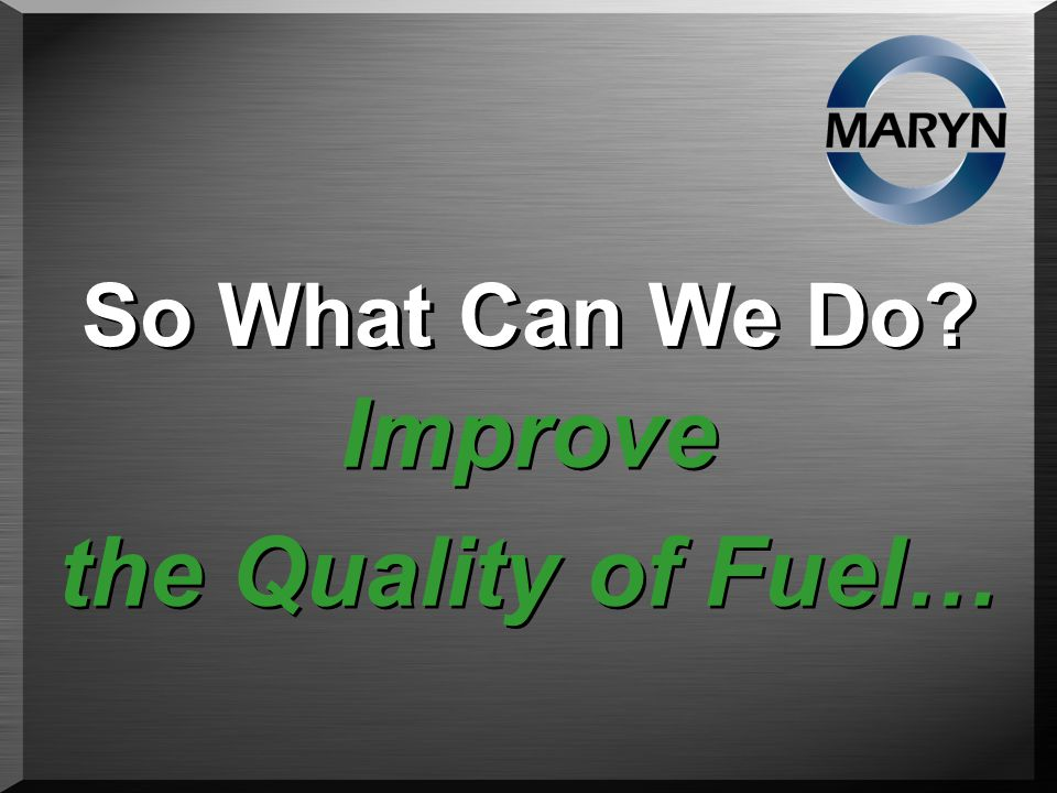So What Can We Do Improve the Quality of Fuel… Improve the Quality of Fuel…