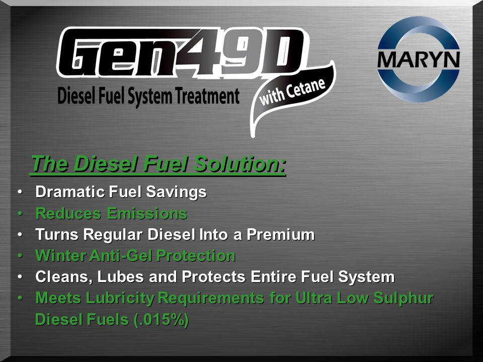 The Diesel Fuel Solution: Dramatic Fuel Savings Reduces Emissions Turns Regular Diesel Into a Premium Winter Anti-Gel Protection Cleans, Lubes and Protects Entire Fuel System Meets Lubricity Requirements for Ultra Low Sulphur Diesel Fuels (.015%) Dramatic Fuel Savings Reduces Emissions Turns Regular Diesel Into a Premium Winter Anti-Gel Protection Cleans, Lubes and Protects Entire Fuel System Meets Lubricity Requirements for Ultra Low Sulphur Diesel Fuels (.015%)
