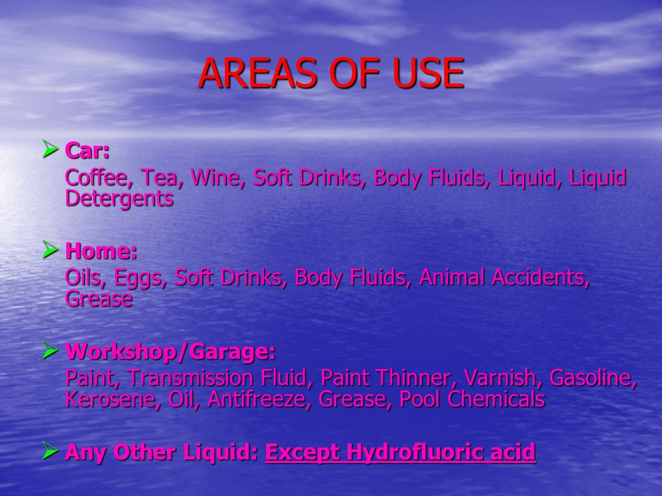 AREAS OF USE  Car: Coffee, Tea, Wine, Soft Drinks, Body Fluids, Liquid, Liquid Detergents  Home: Oils, Eggs, Soft Drinks, Body Fluids, Animal Accidents, Grease  Workshop/Garage: Paint, Transmission Fluid, Paint Thinner, Varnish, Gasoline, Kerosene, Oil, Antifreeze, Grease, Pool Chemicals  Any Other Liquid: Except Hydrofluoric acid