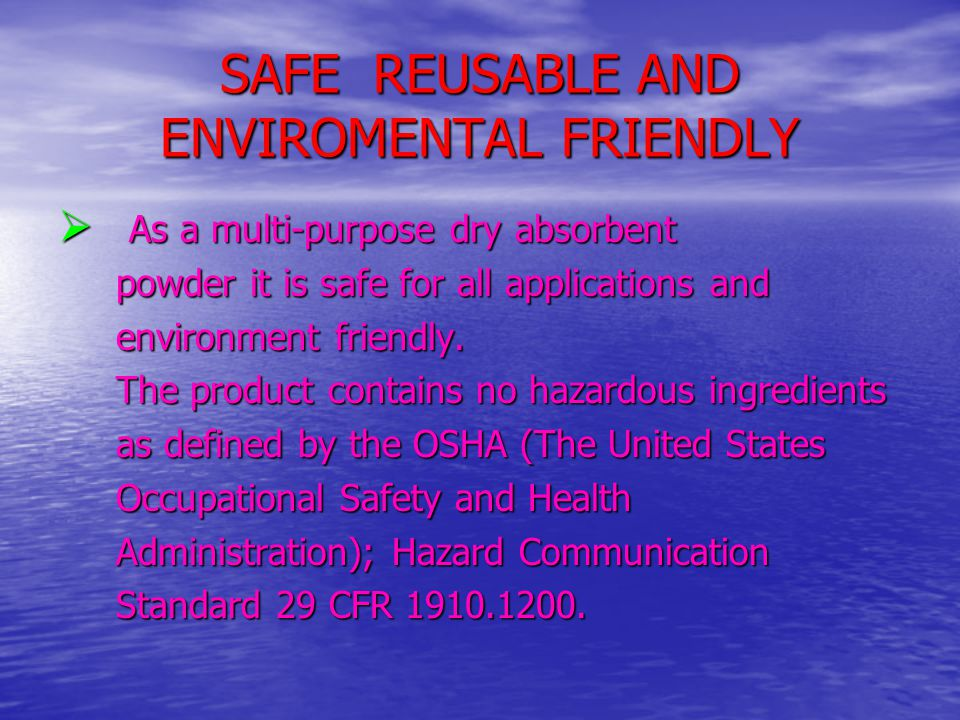 SAFE REUSABLE AND ENVIROMENTAL FRIENDLY  As a multi-purpose dry absorbent powder it is safe for all applications and powder it is safe for all applic