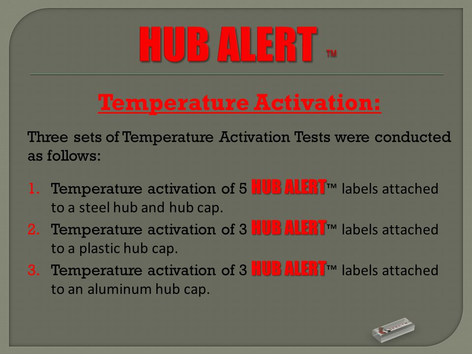 Temperature Activation: Three sets of Temperature Activation Tests were conducted as follows: HUB ALERT 1.Temperature activation of 5 HUB ALERT ™ labels attached to a steel hub and hub cap.