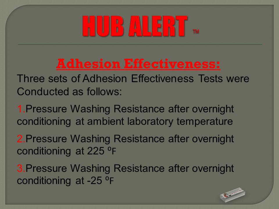 Adhesion Effectiveness: Three sets of Adhesion Effectiveness Tests were Conducted as follows: 1.Pressure Washing Resistance after overnight conditioning at ambient laboratory temperature 2.Pressure Washing Resistance after overnight conditioning at 225 ⁰F 3.Pressure Washing Resistance after overnight conditioning at -25 ⁰F