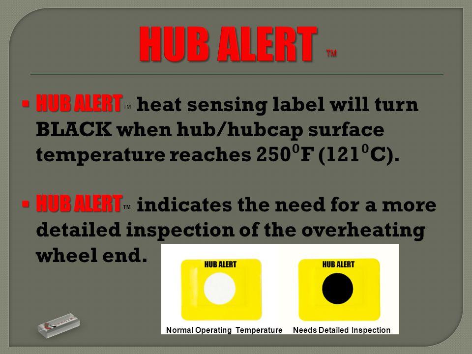  HUB ALERT  HUB ALERT ™ heat sensing label will turn BLACK when hub/hubcap surface temperature reaches 250 ⁰ F (121 ⁰ C).