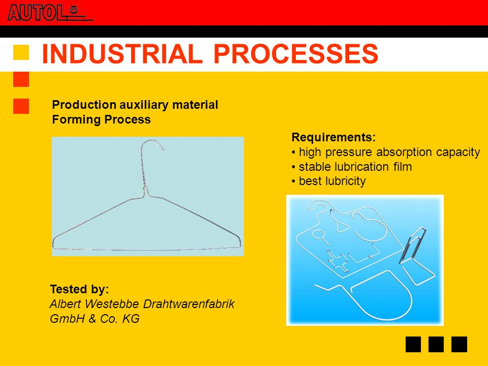 INDUSTRIAL PROCESSES Requirements: high pressure absorption capacity stable lubrication film best lubricity Production auxiliary material Forming Process Tested by: Albert Westebbe Drahtwarenfabrik GmbH & Co.