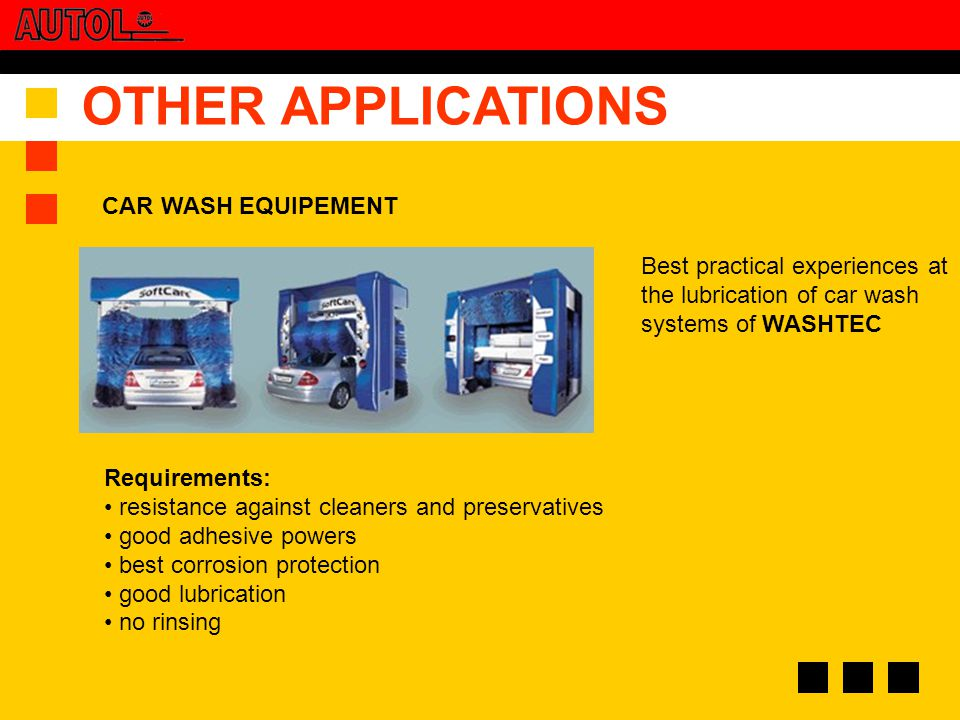 OTHER APPLICATIONS Requirements: resistance against cleaners and preservatives good adhesive powers best corrosion protection good lubrication no rinsing Best practical experiences at the lubrication of car wash systems of WASHTEC CAR WASH EQUIPEMENT