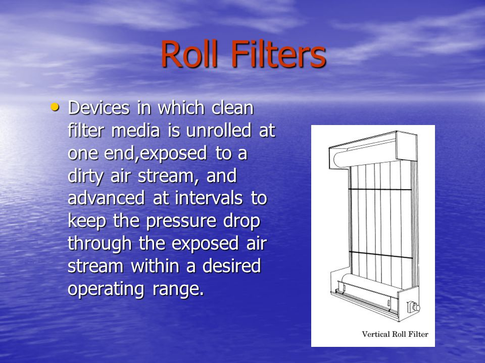 Roll Filters Devices in which clean filter media is unrolled at one end,exposed to a dirty air stream, and advanced at intervals to keep the pressure
