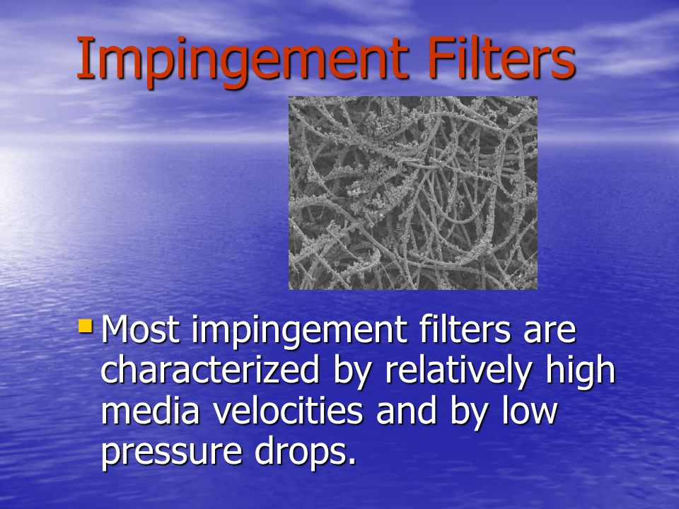 Impingement Filters  Most impingement filters are characterized by relatively high media velocities and by low pressure drops.