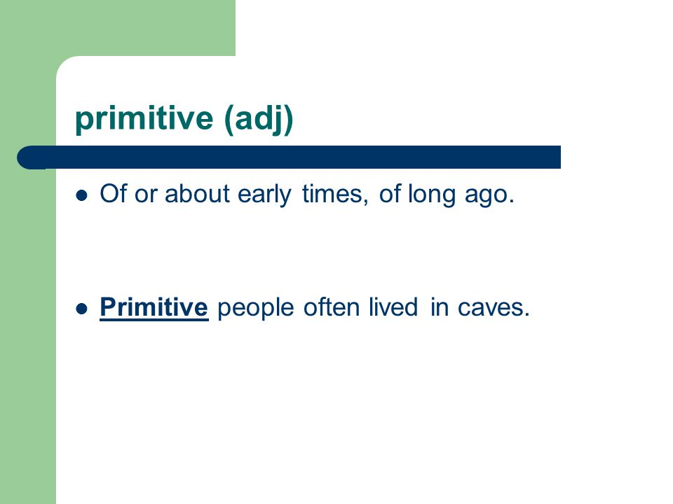 primitive (adj) Of or about early times, of long ago. Primitive people often lived in caves.