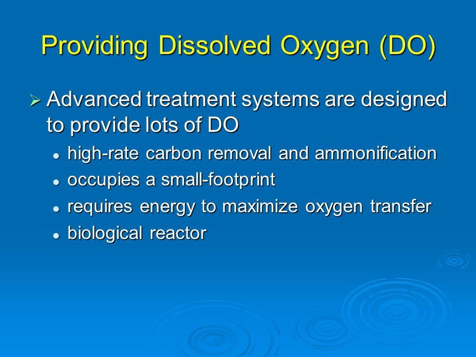 Providing Dissolved Oxygen (DO)  Advanced treatment systems are designed to provide lots of DO high-rate carbon removal and ammonification high-rate carbon removal and ammonification occupies a small-footprint occupies a small-footprint requires energy to maximize oxygen transfer requires energy to maximize oxygen transfer biological reactor biological reactor