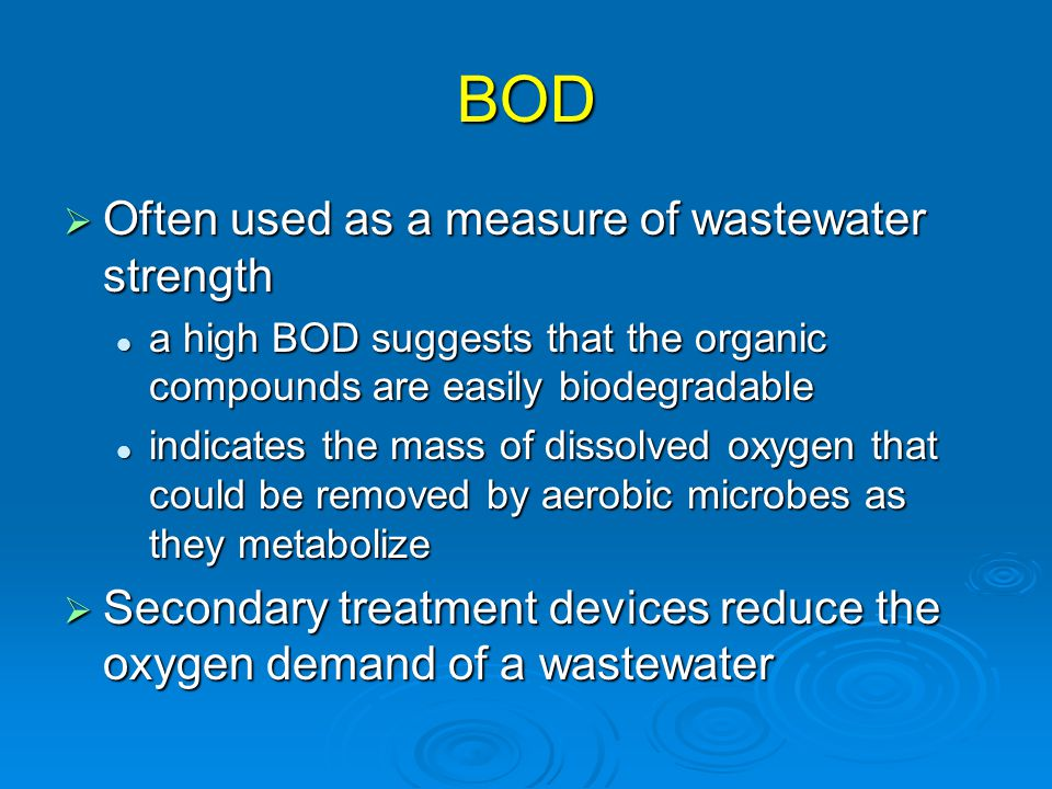 BOD  Often used as a measure of wastewater strength a high BOD suggests that the organic compounds are easily biodegradable a high BOD suggests that the organic compounds are easily biodegradable indicates the mass of dissolved oxygen that could be removed by aerobic microbes as they metabolize indicates the mass of dissolved oxygen that could be removed by aerobic microbes as they metabolize  Secondary treatment devices reduce the oxygen demand of a wastewater