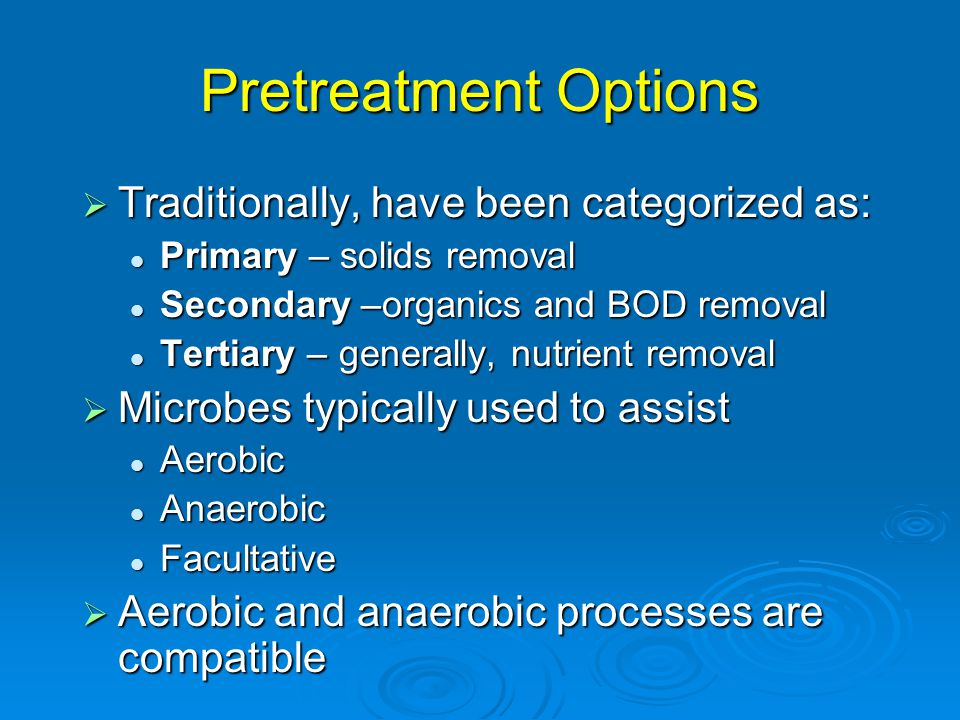 Pretreatment Options  Traditionally, have been categorized as: Primary – solids removal Primary – solids removal Secondary –organics and BOD removal Secondary –organics and BOD removal Tertiary – generally, nutrient removal Tertiary – generally, nutrient removal  Microbes typically used to assist Aerobic Aerobic Anaerobic Anaerobic Facultative Facultative  Aerobic and anaerobic processes are compatible