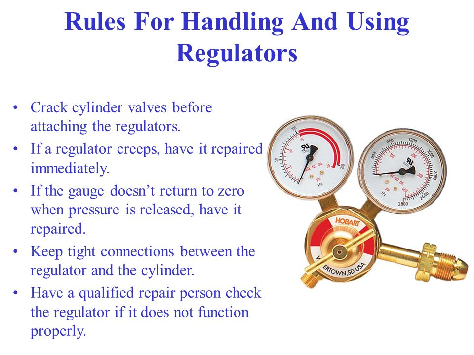 Rules For Handling And Using Regulators Be extremely careful when removing from cylinders – do not allow to remain on a bench top for any length of ti
