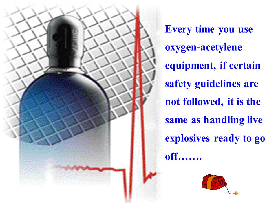 Every time you use oxygen-acetylene equipment, if certain safety guidelines are not followed, it is the same as handling live explosives ready to go off…….