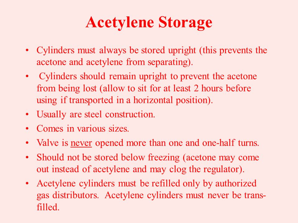 Acetylene Storage Free acetylene is never stored under high pressure. Cylinders are packed with a porous material and saturated with acetone. –Acetone