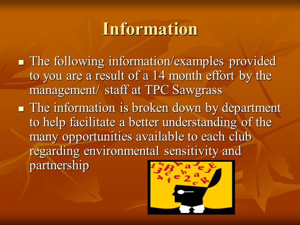 Information The following information/examples provided to you are a result of a 14 month effort by the management/ staff at TPC Sawgrass The following information/examples provided to you are a result of a 14 month effort by the management/ staff at TPC Sawgrass The information is broken down by department to help facilitate a better understanding of the many opportunities available to each club regarding environmental sensitivity and partnership The information is broken down by department to help facilitate a better understanding of the many opportunities available to each club regarding environmental sensitivity and partnership