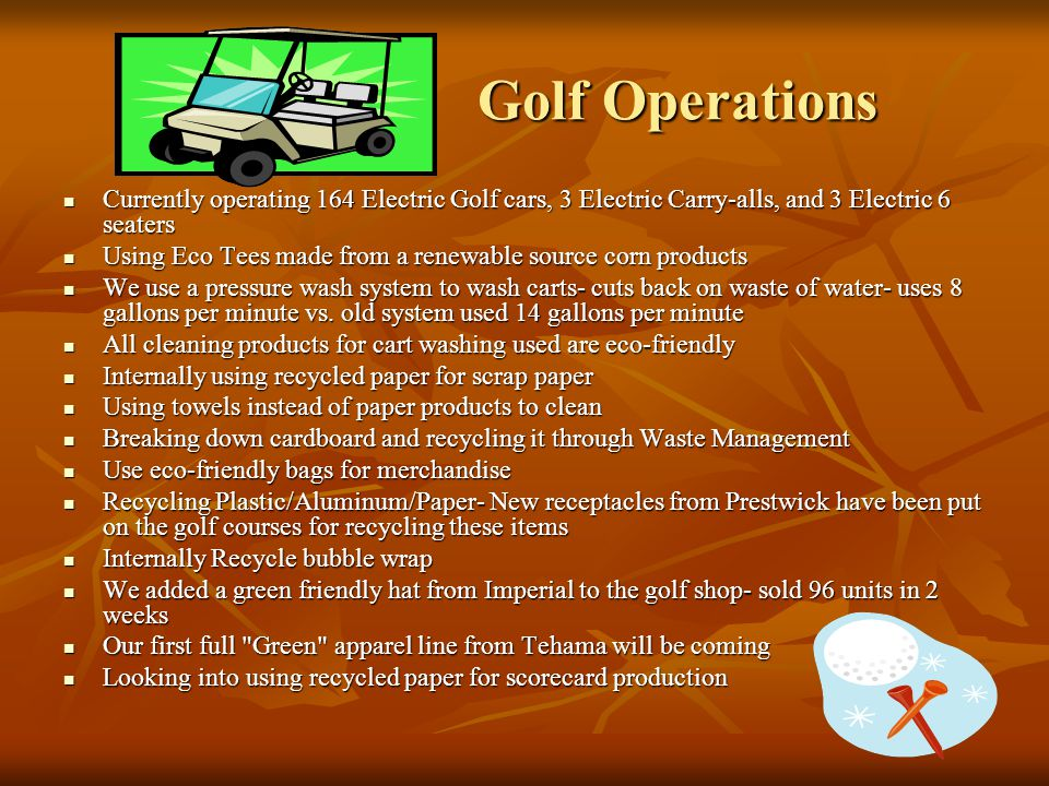 Golf Operations Golf Operations Currently operating 164 Electric Golf cars, 3 Electric Carry-alls, and 3 Electric 6 seaters Currently operating 164 Electric Golf cars, 3 Electric Carry-alls, and 3 Electric 6 seaters Using Eco Tees made from a renewable source corn products Using Eco Tees made from a renewable source corn products We use a pressure wash system to wash carts- cuts back on waste of water- uses 8 gallons per minute vs.