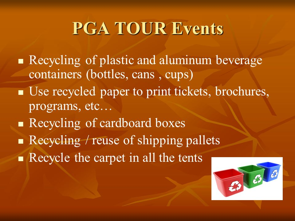 PGA TOUR Events Recycling of plastic and aluminum beverage containers (bottles, cans, cups) Use recycled paper to print tickets, brochures, programs, etc… Recycling of cardboard boxes Recycling / reuse of shipping pallets Recycle the carpet in all the tents