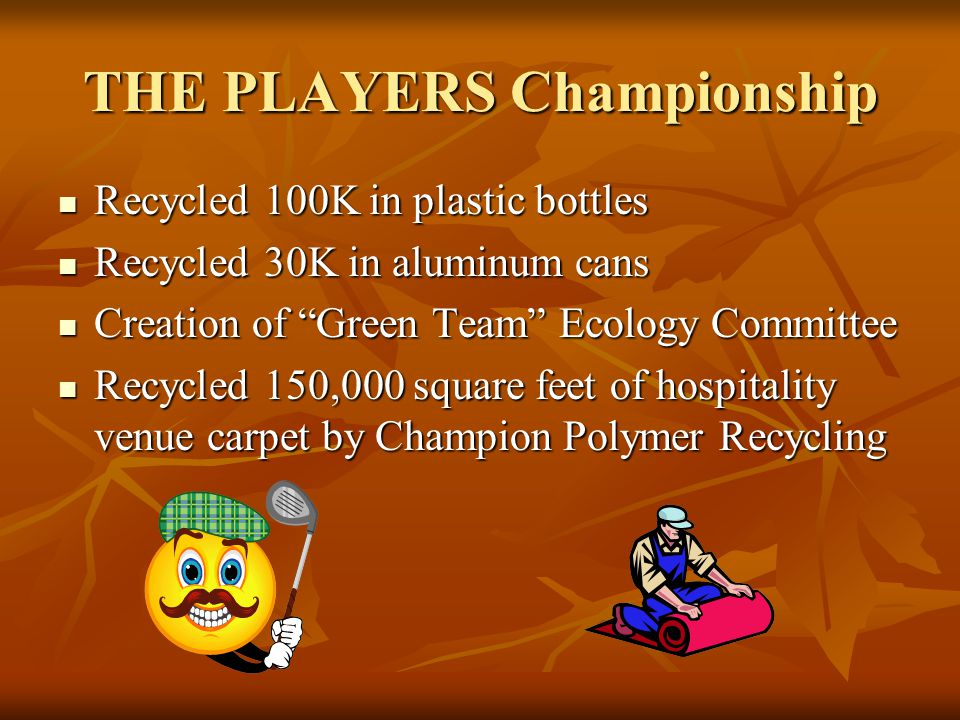 THE PLAYERS Championship Recycled 100K in plastic bottles Recycled 100K in plastic bottles Recycled 30K in aluminum cans Recycled 30K in aluminum cans Creation of Green Team Ecology Committee Creation of Green Team Ecology Committee Recycled 150,000 square feet of hospitality venue carpet by Champion Polymer Recycling Recycled 150,000 square feet of hospitality venue carpet by Champion Polymer Recycling