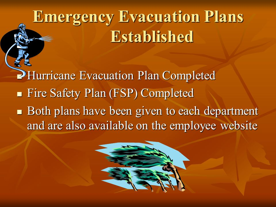 Emergency Evacuation Plans Established Hurricane Evacuation Plan Completed Hurricane Evacuation Plan Completed Fire Safety Plan (FSP) Completed Fire Safety Plan (FSP) Completed Both plans have been given to each department and are also available on the employee website Both plans have been given to each department and are also available on the employee website