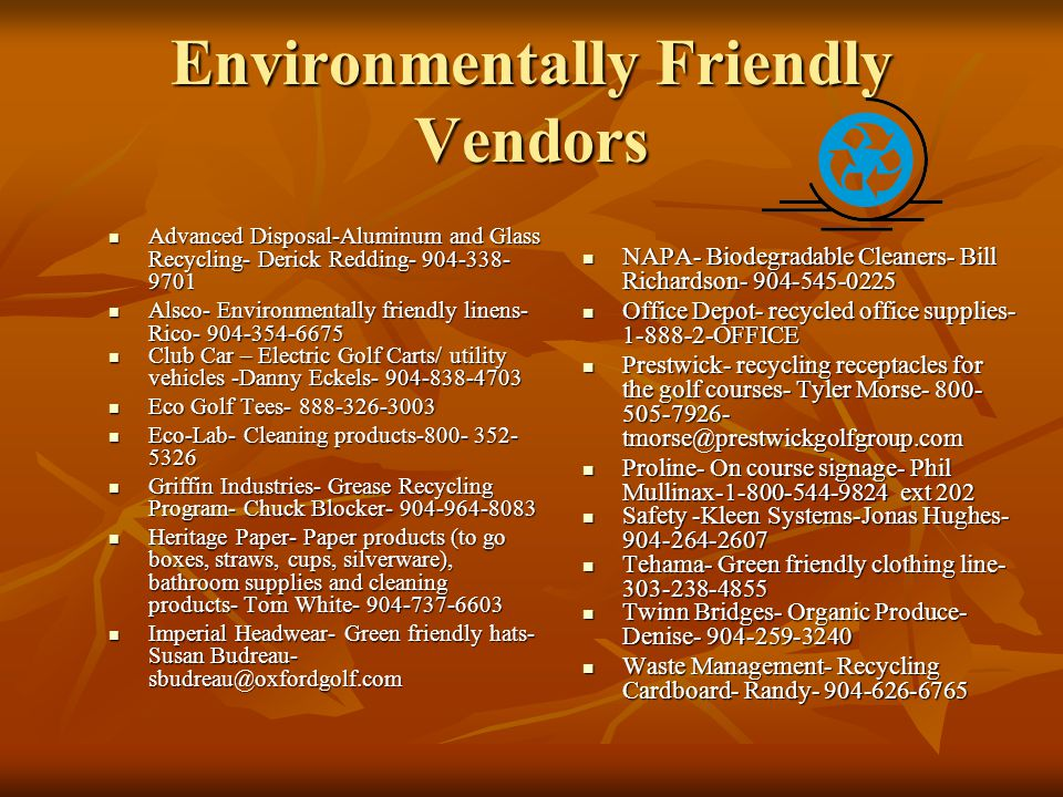 Environmentally Friendly Vendors Advanced Disposal-Aluminum and Glass Recycling- Derick Redding- 904-338- 9701 Advanced Disposal-Aluminum and Glass Recycling- Derick Redding- 904-338- 9701 Alsco- Environmentally friendly linens- Rico- 904-354-6675 Alsco- Environmentally friendly linens- Rico- 904-354-6675 Club Car – Electric Golf Carts/ utility vehicles -Danny Eckels- 904-838-4703 Club Car – Electric Golf Carts/ utility vehicles -Danny Eckels- 904-838-4703 Eco Golf Tees- 888-326-3003 Eco Golf Tees- 888-326-3003 Eco-Lab- Cleaning products-800- 352- 5326 Eco-Lab- Cleaning products-800- 352- 5326 Griffin Industries- Grease Recycling Program- Chuck Blocker- 904-964-8083 Griffin Industries- Grease Recycling Program- Chuck Blocker- 904-964-8083 Heritage Paper- Paper products (to go boxes, straws, cups, silverware), bathroom supplies and cleaning products- Tom White- 904-737-6603 Heritage Paper- Paper products (to go boxes, straws, cups, silverware), bathroom supplies and cleaning products- Tom White- 904-737-6603 Imperial Headwear- Green friendly hats- Susan Budreau- sbudreau@oxfordgolf.com Imperial Headwear- Green friendly hats- Susan Budreau- sbudreau@oxfordgolf.com NAPA- Biodegradable Cleaners- Bill Richardson- 904-545-0225 NAPA- Biodegradable Cleaners- Bill Richardson- 904-545-0225 Office Depot- recycled office supplies- 1-888-2-OFFICE Office Depot- recycled office supplies- 1-888-2-OFFICE Prestwick- recycling receptacles for the golf courses- Tyler Morse- 800- 505-7926- tmorse@prestwickgolfgroup.com Prestwick- recycling receptacles for the golf courses- Tyler Morse- 800- 505-7926- tmorse@prestwickgolfgroup.com Proline- On course signage- Phil Mullinax-1-800-544-9824 ext 202 Proline- On course signage- Phil Mullinax-1-800-544-9824 ext 202 Safety -Kleen Systems-Jonas Hughes- 904-264-2607 Safety -Kleen Systems-Jonas Hughes- 904-264-2607 Tehama- Green friendly clothing line- 303-238-4855 Tehama- Green friendly clothing line- 303-238-4855 Twinn Bridges- Organic Produce- D