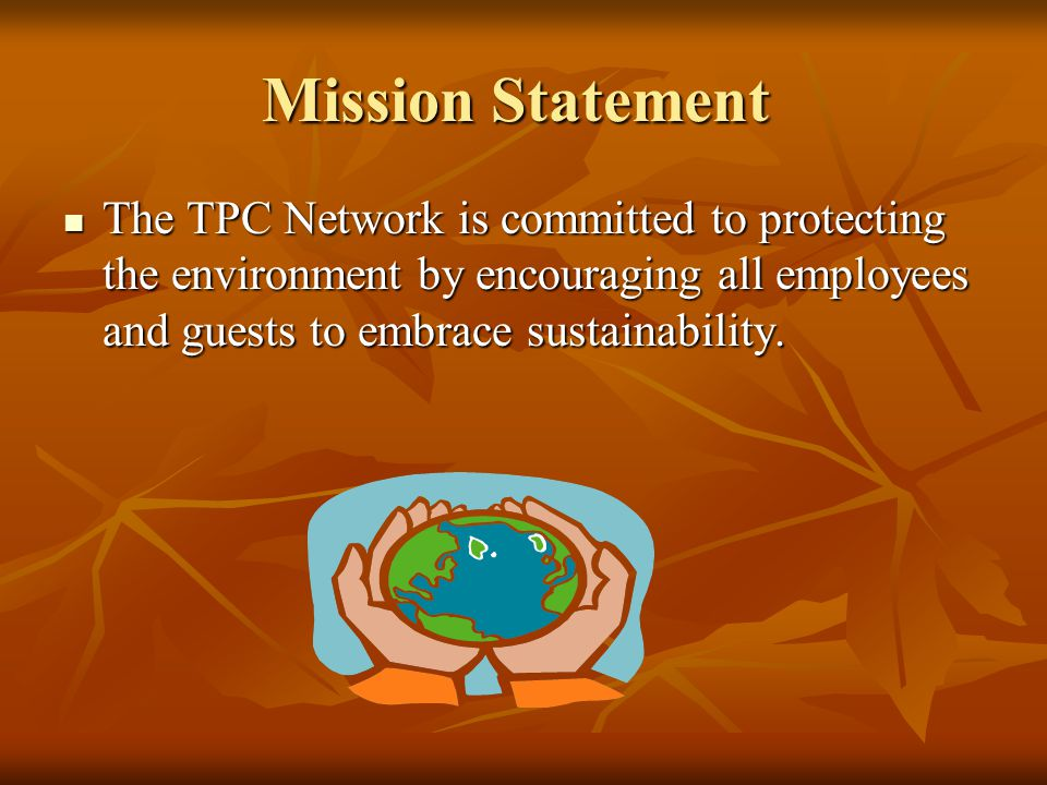 Mission Statement The TPC Network is committed to protecting the environment by encouraging all employees and guests to embrace sustainability.