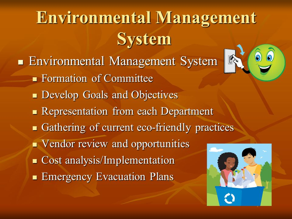 Environmental Management System Environmental Management System Environmental Management System Formation of Committee Formation of Committee Develop Goals and Objectives Develop Goals and Objectives Representation from each Department Representation from each Department Gathering of current eco-friendly practices Gathering of current eco-friendly practices Vendor review and opportunities Vendor review and opportunities Cost analysis/Implementation Cost analysis/Implementation Emergency Evacuation Plans Emergency Evacuation Plans