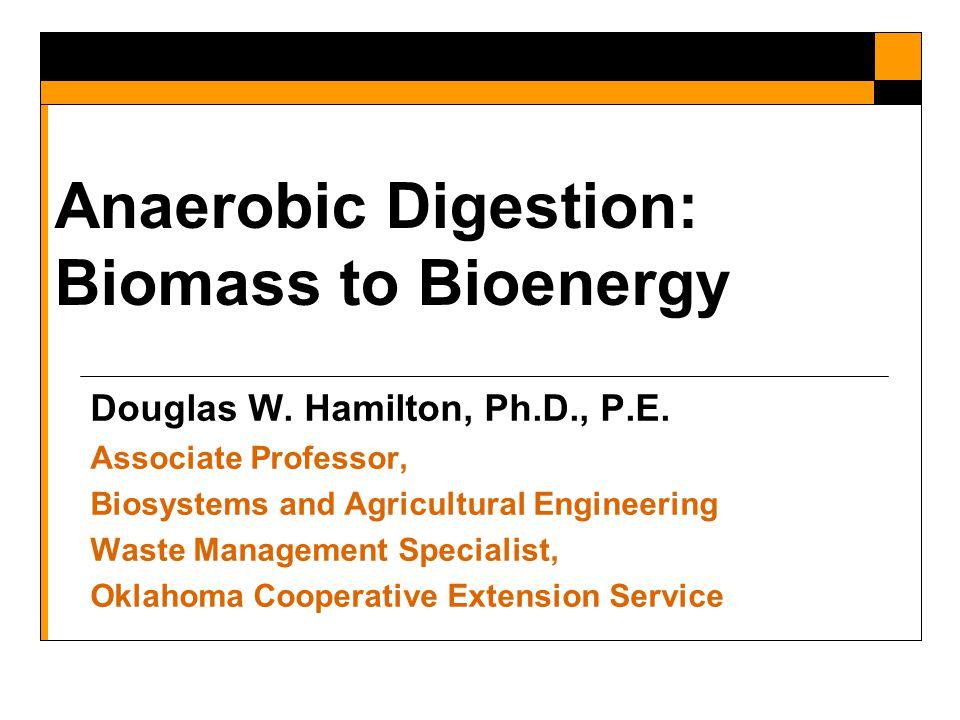 Anaerobic Digestion: Biomass to Bioenergy Douglas W. Hamilton, Ph.D., P.E. Associate Professor, Biosystems and Agricultural Engineering Waste Manageme